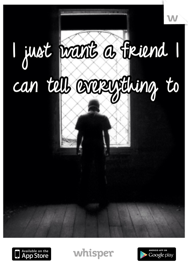 I just want a friend I can tell everything to