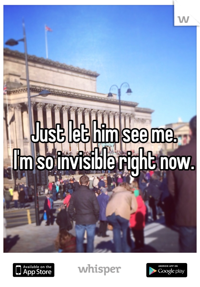 Just let him see me. I'm so invisible right now.