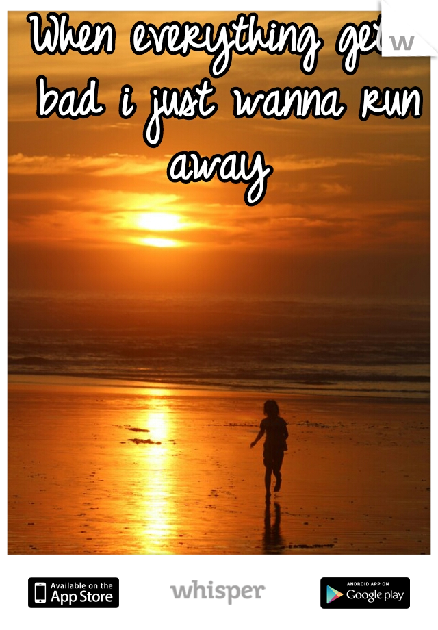 When everything gets bad i just wanna run away