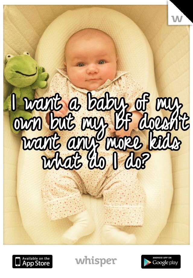 I want a baby of my own but my bf doesn't want any more kids what do I do?
