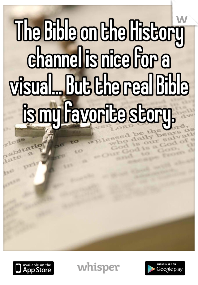 The Bible on the History channel is nice for a visual... But the real Bible is my favorite story.