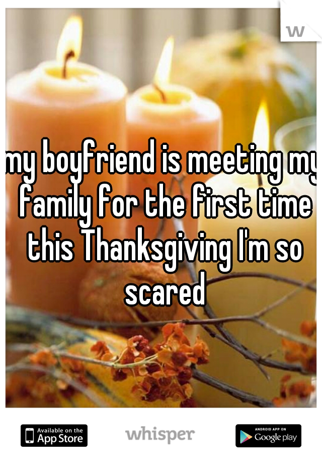 my boyfriend is meeting my family for the first time this Thanksgiving I'm so scared