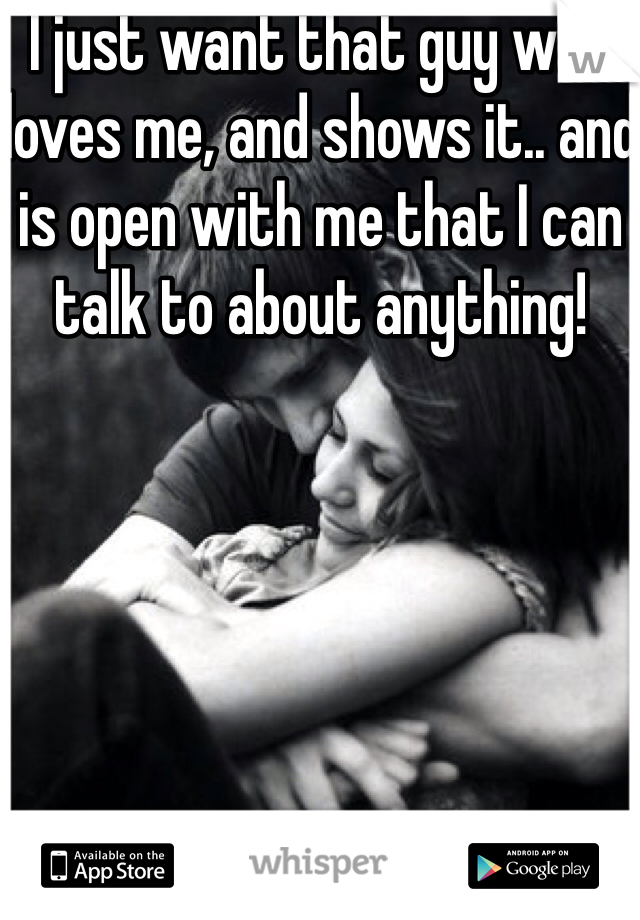 I just want that guy who loves me, and shows it.. and is open with me that I can talk to about anything!