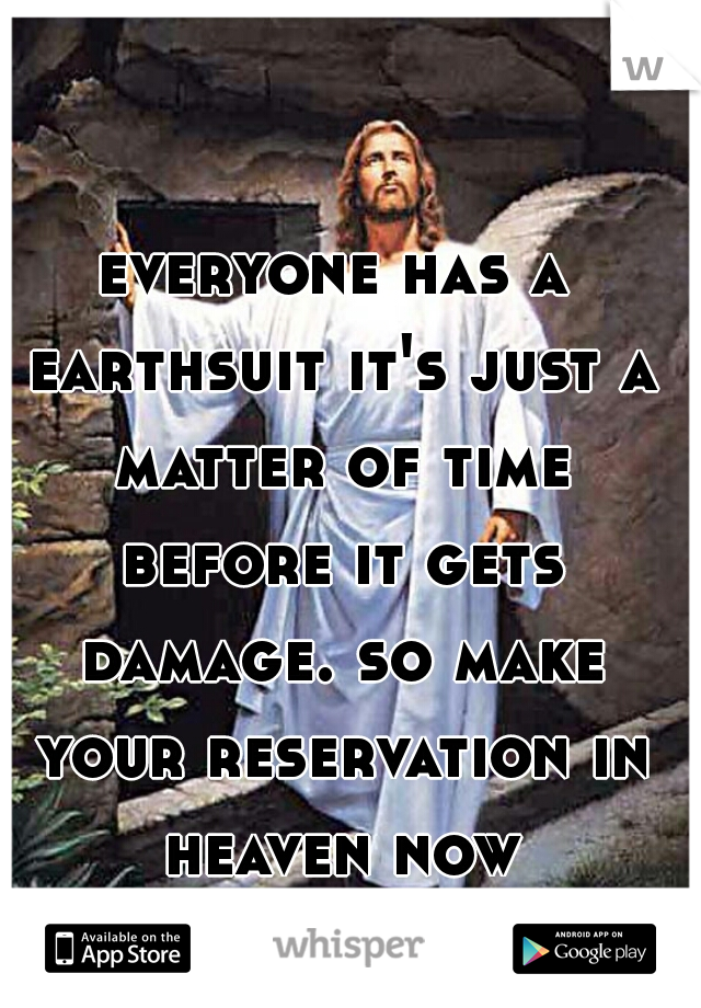 everyone has a earthsuit it's just a matter of time before it gets damage. so make your reservation in heaven now tomorrow may not come