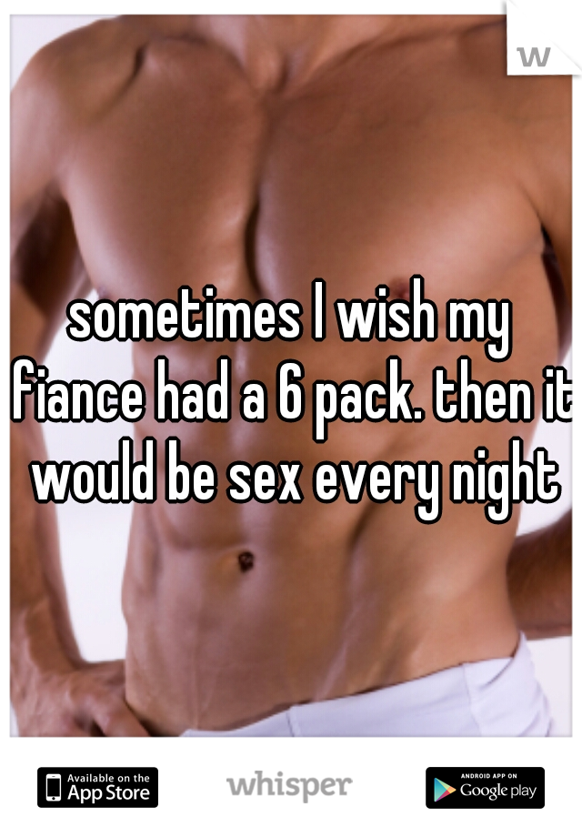 sometimes I wish my fiance had a 6 pack. then it would be sex every night