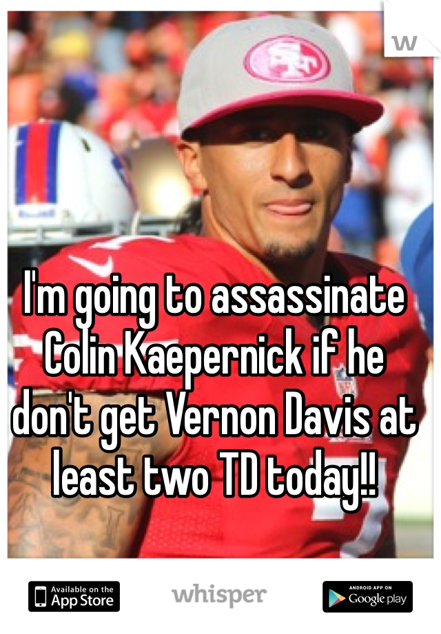 I'm going to assassinate Colin Kaepernick if he don't get Vernon Davis at least two TD today!!