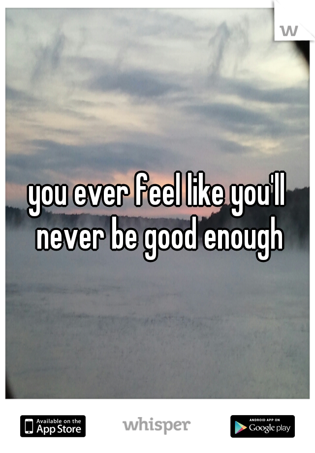 you ever feel like you'll never be good enough