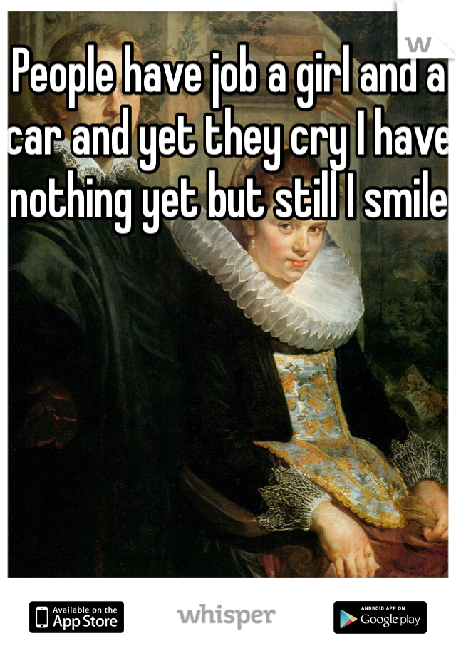 People have job a girl and a car and yet they cry I have nothing yet but still I smile