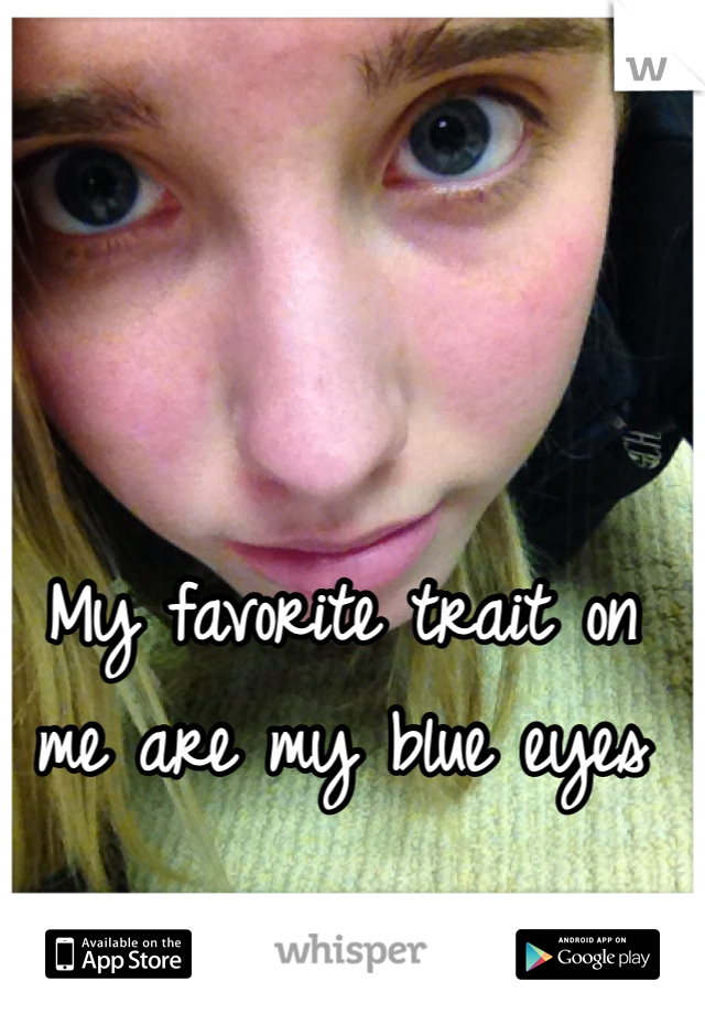 My favorite trait on me are my blue eyes