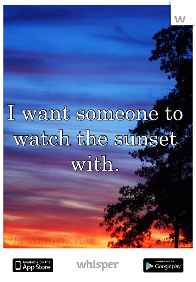 I want someone to watch the sunset with.