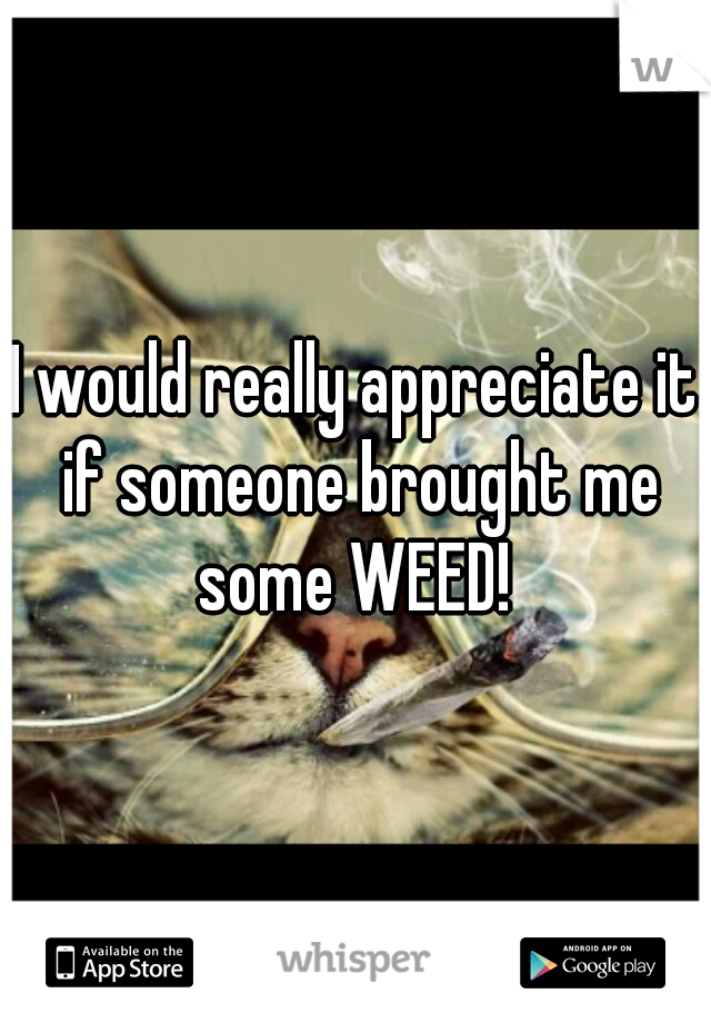 I would really appreciate it if someone brought me some WEED!