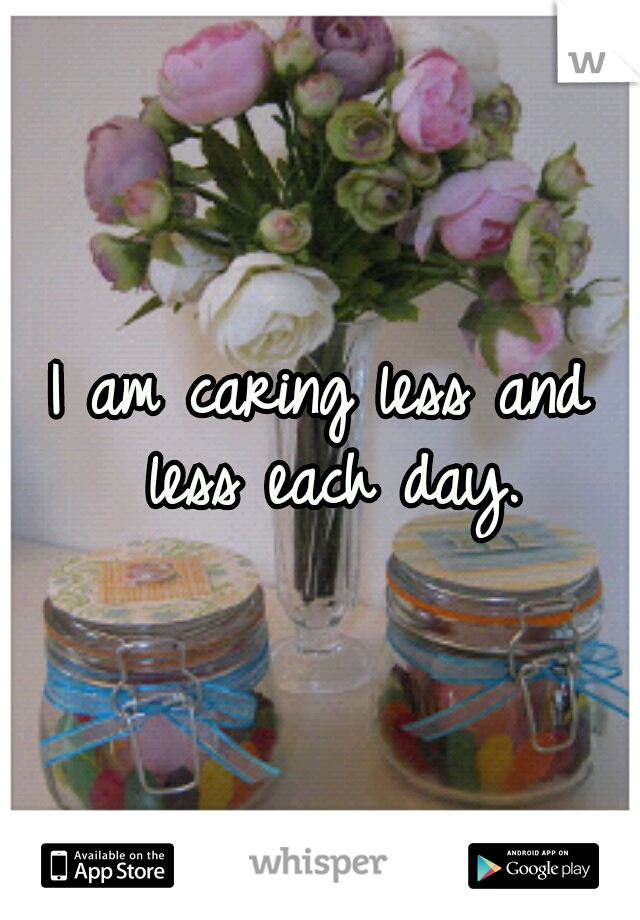I am caring less and less each day.