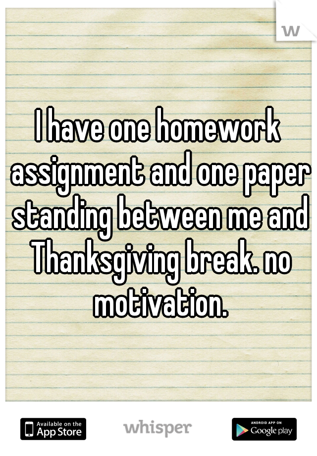 I have one homework assignment and one paper standing between me and Thanksgiving break. no motivation.
