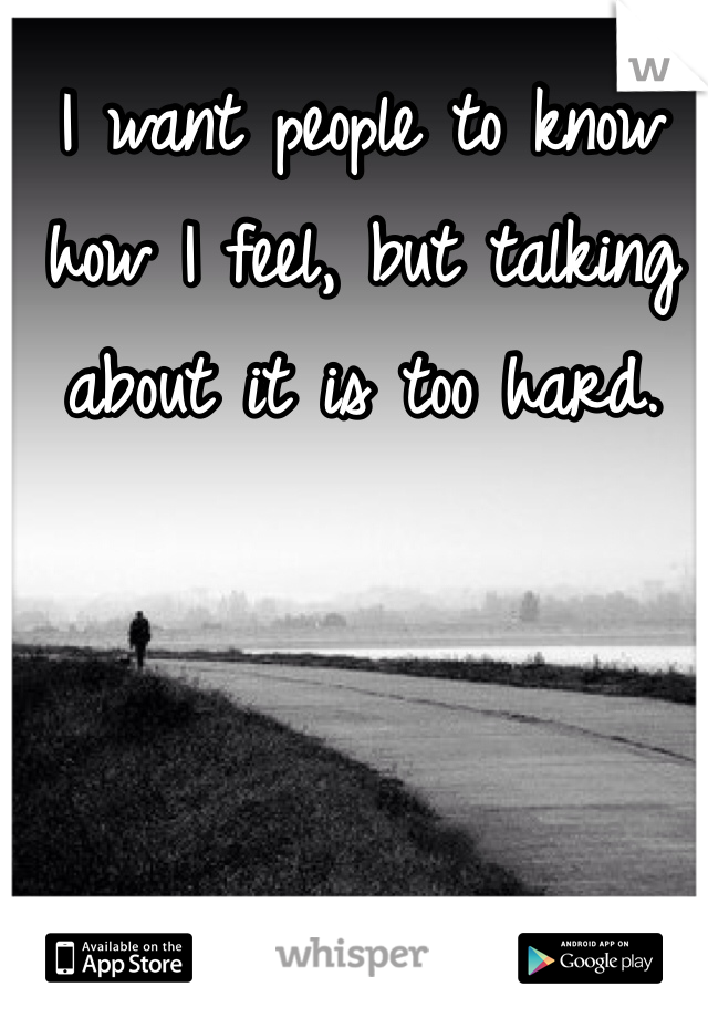 I want people to know how I feel, but talking about it is too hard.