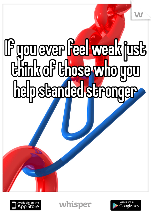 If you ever feel weak just think of those who you help standed stronger