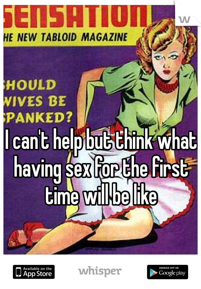 I can't help but think what having sex for the first time will be like