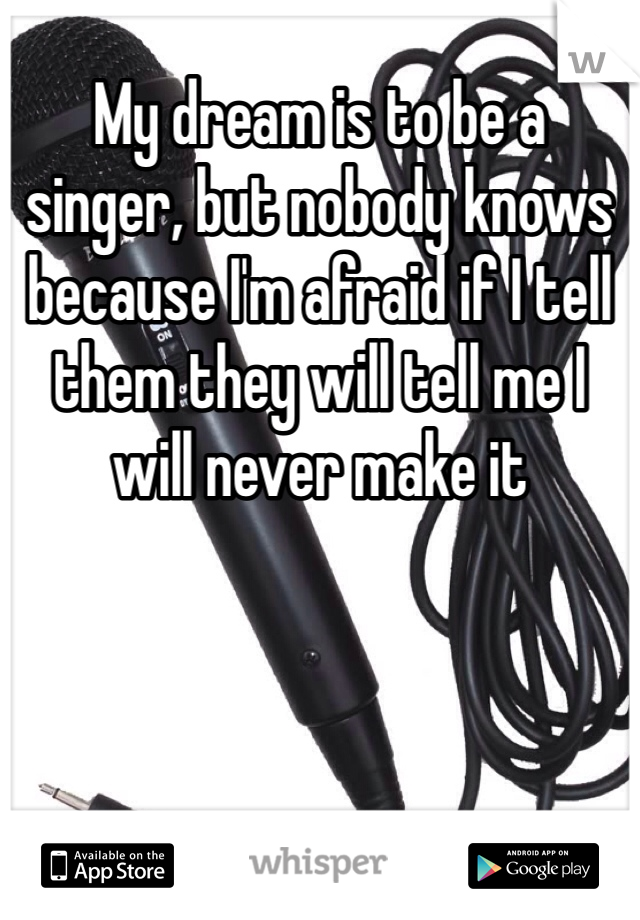 My dream is to be a singer, but nobody knows because I'm afraid if I tell them they will tell me I will never make it