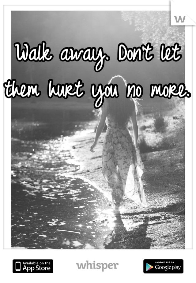 Walk away. Don't let them hurt you no more.