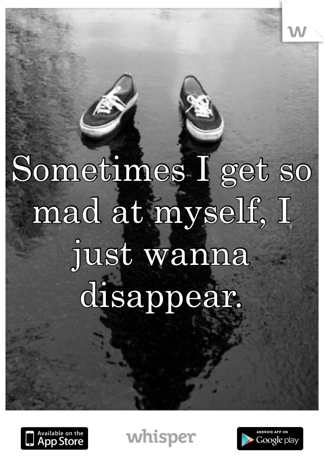 Sometimes I get so mad at myself, I just wanna disappear.
