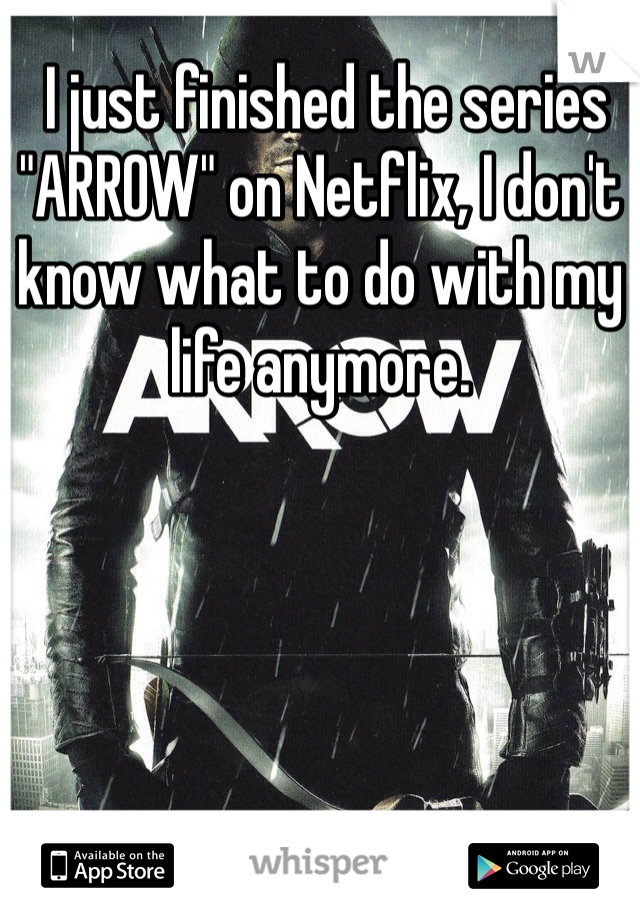 """I just finished the series """"ARROW"""" on Netflix, I don't know what to do with my life anymore."""