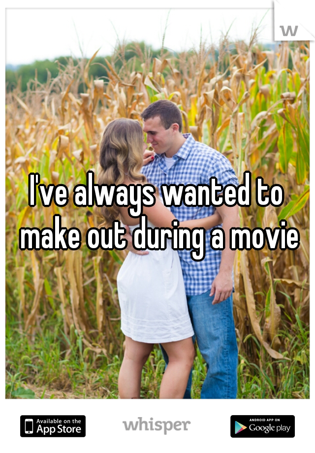 I've always wanted to make out during a movie