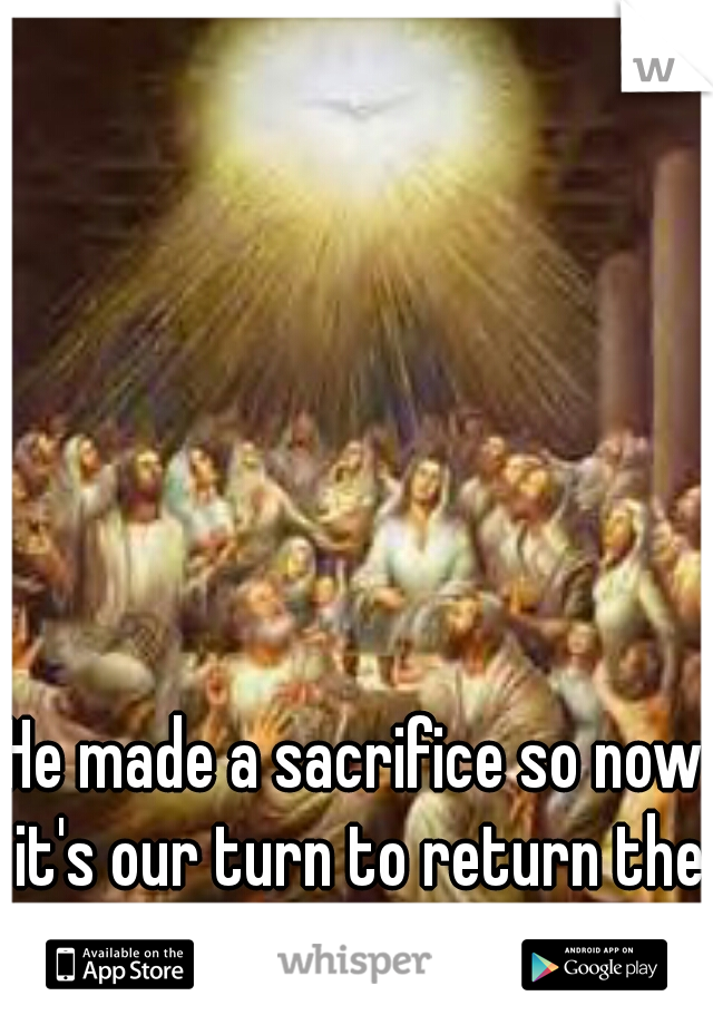 He made a sacrifice so now it's our turn to return the favor in his name