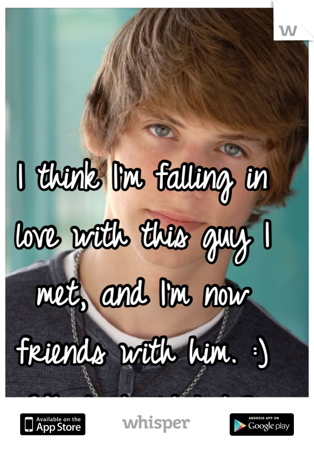 I think I'm falling in love with this guy I met, and I'm now friends with him. :) What should I do?