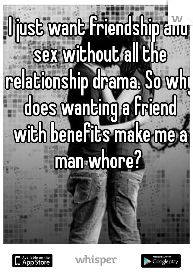 I just want friendship and sex without all the relationship drama. So why does wanting a friend with benefits make me a man whore?
