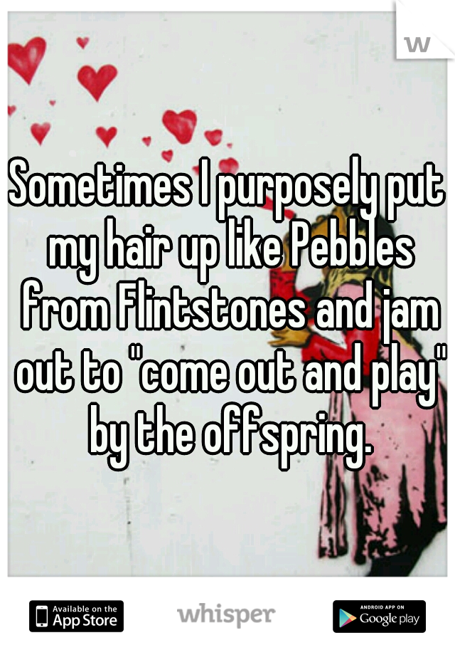 "Sometimes I purposely put my hair up like Pebbles from Flintstones and jam out to ""come out and play"" by the offspring."