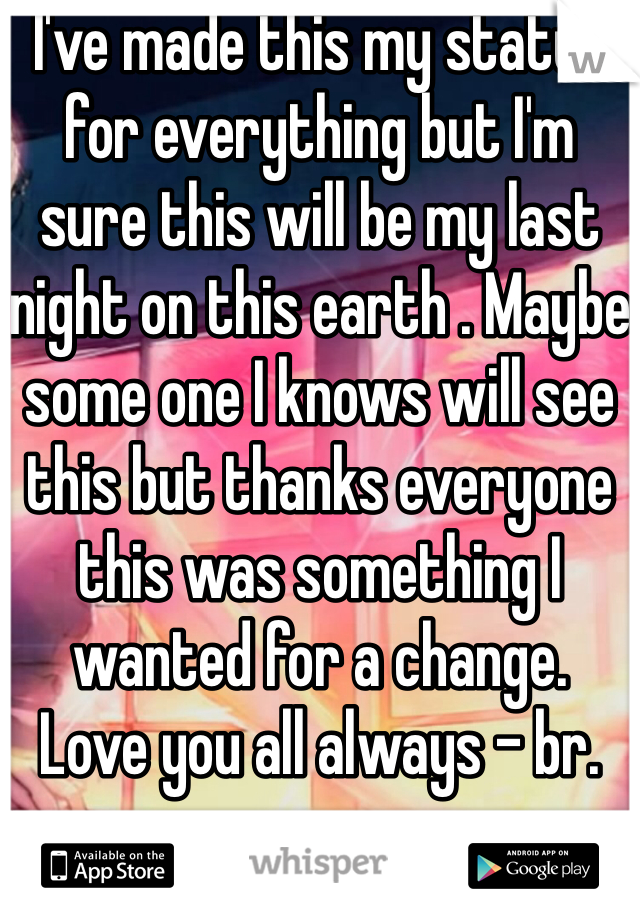 I've made this my status for everything but I'm  sure this will be my last night on this earth . Maybe some one I knows will see this but thanks everyone this was something I wanted for a change. Love you all always - br. ro.