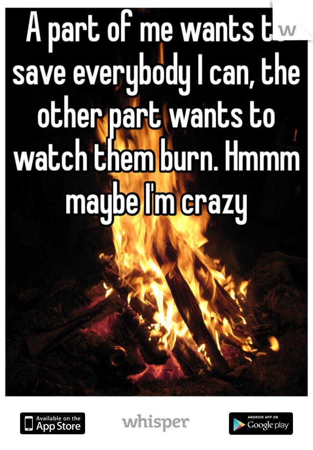 A part of me wants to save everybody I can, the other part wants to watch them burn. Hmmm maybe I'm crazy