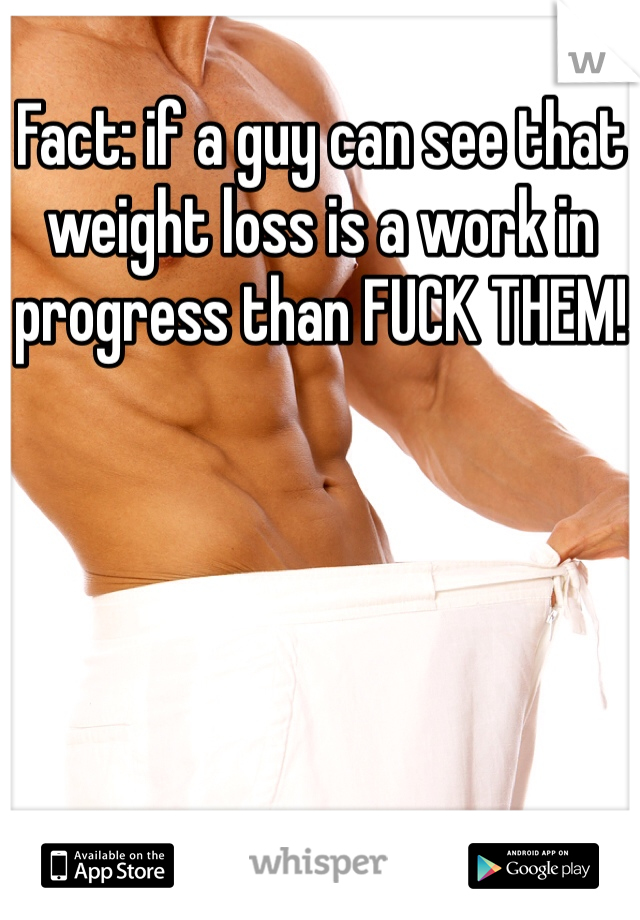 Fact: if a guy can see that weight loss is a work in progress than FUCK THEM!