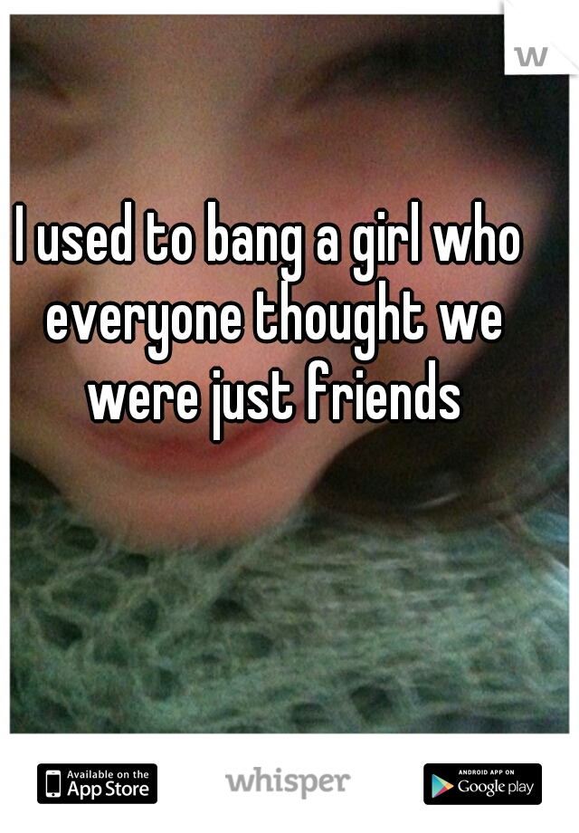 I used to bang a girl who everyone thought we were just friends
