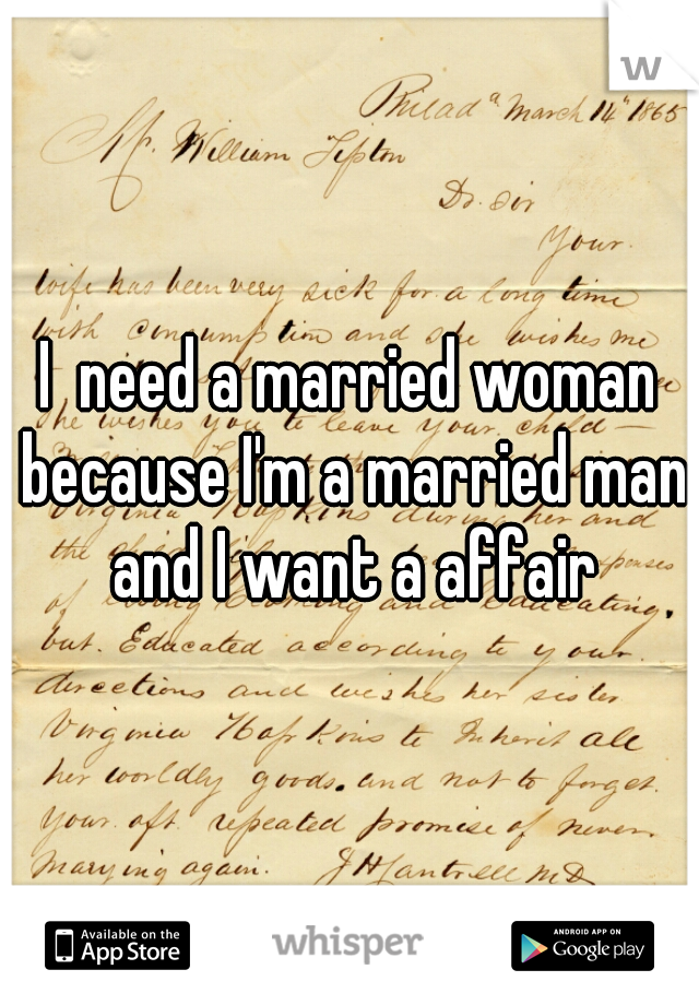 I  need a married woman because I'm a married man and I want a affair