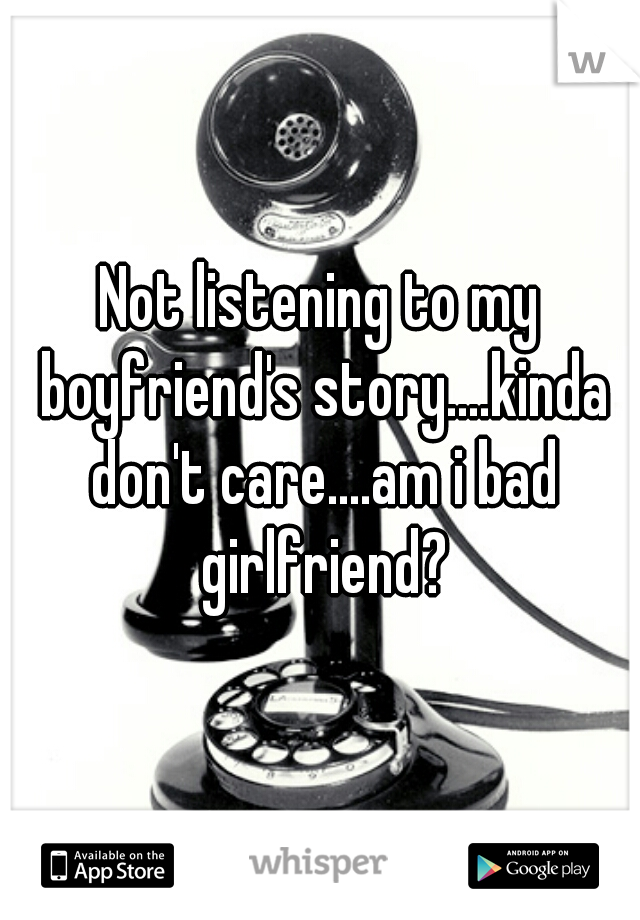 Not listening to my boyfriend's story....kinda don't care....am i bad girlfriend?