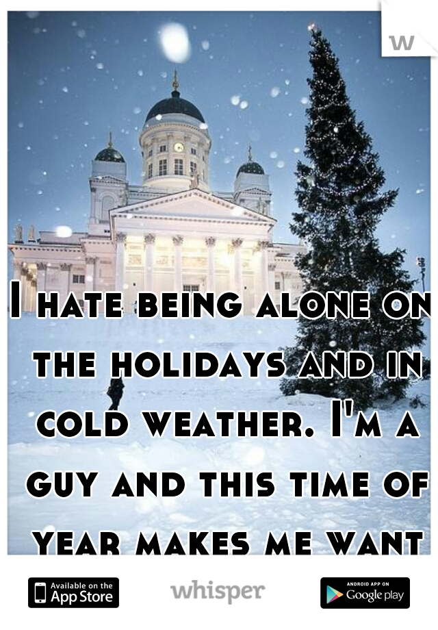 I hate being alone on the holidays and in cold weather. I'm a guy and this time of year makes me want to cuddle.