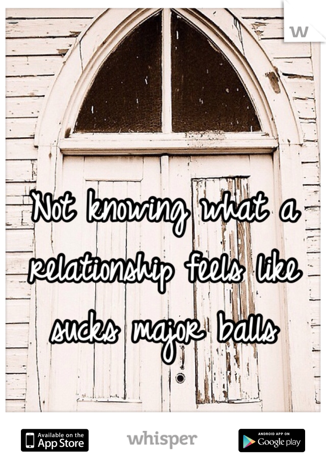 Not knowing what a relationship feels like sucks major balls