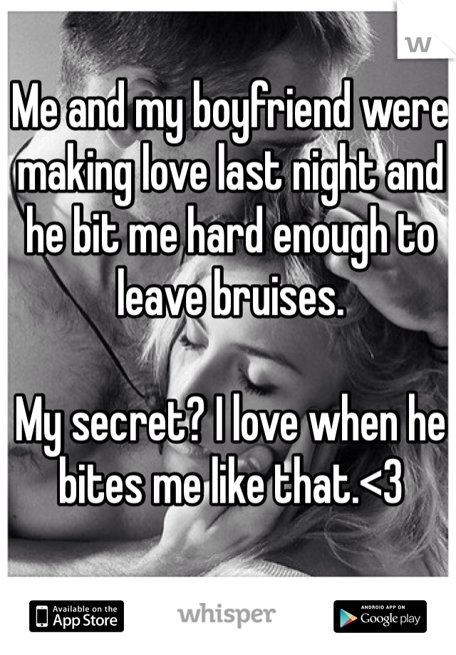 Me and my boyfriend were making love last night and he bit me hard enough to leave bruises.  My secret? I love when he bites me like that.<3