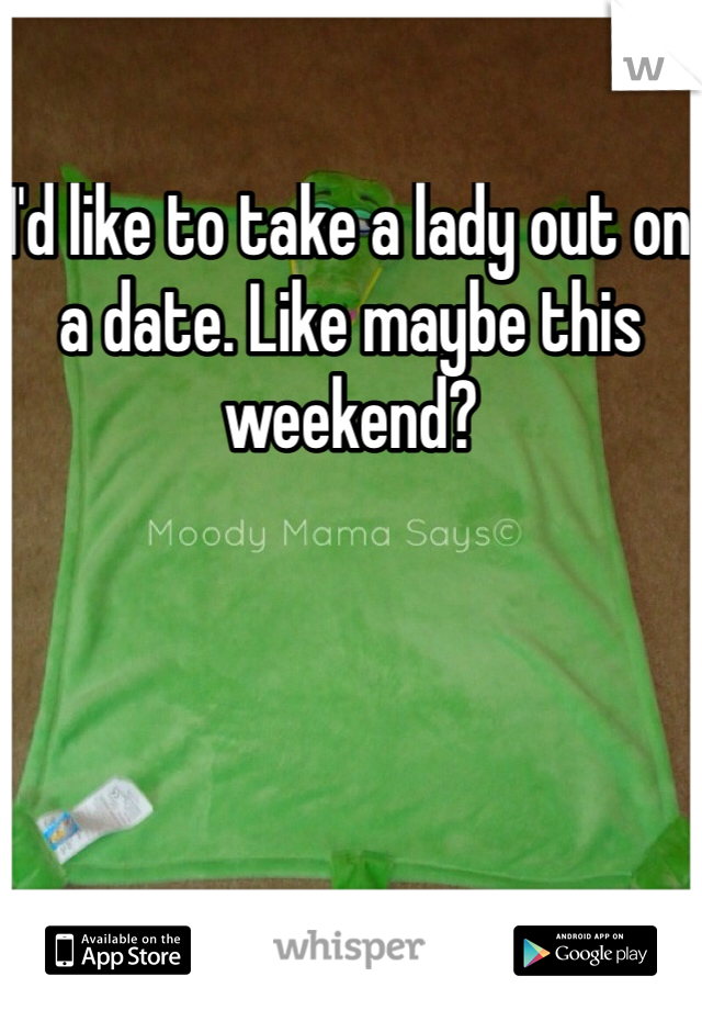 I'd like to take a lady out on a date. Like maybe this weekend?