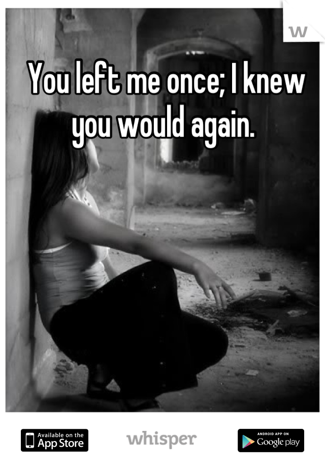 You left me once; I knew you would again.