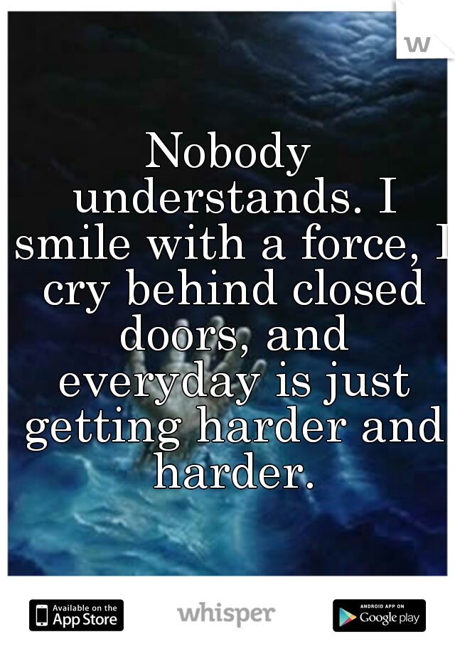Nobody understands. I smile with a force, I cry behind closed doors, and everyday is just getting harder and harder.
