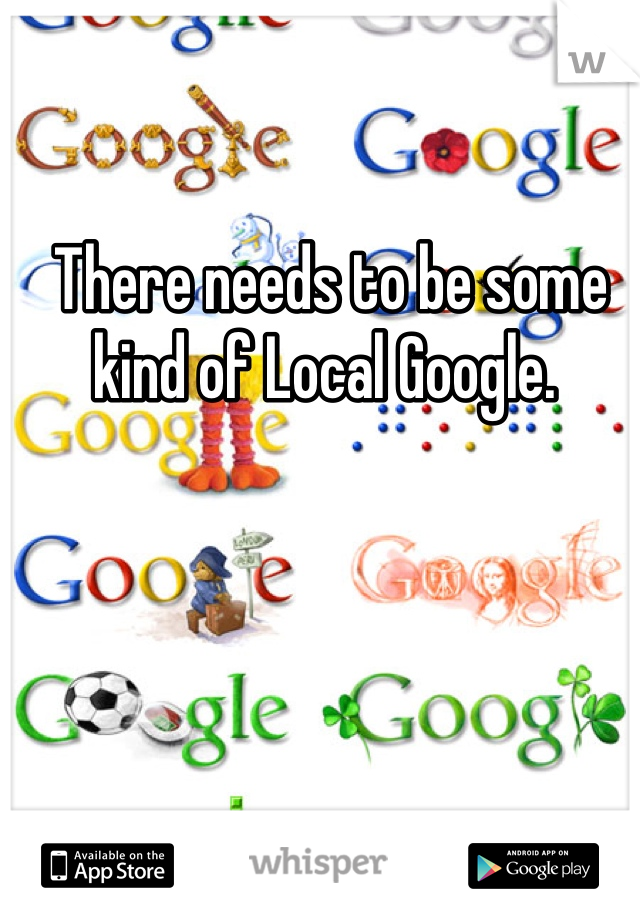 There needs to be some kind of Local Google.