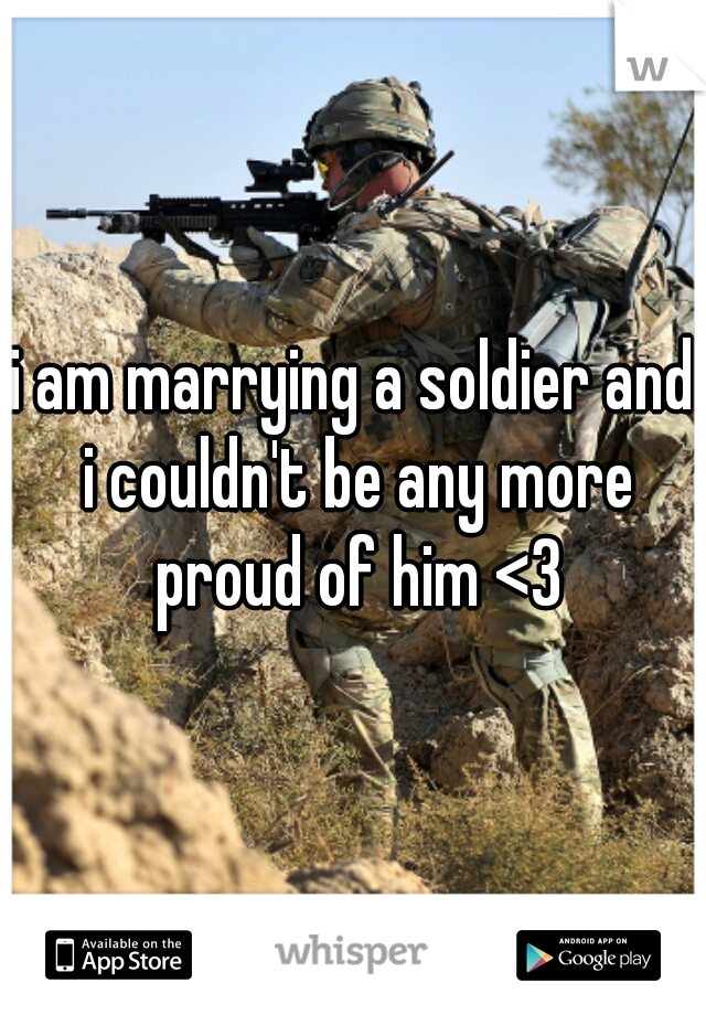 i am marrying a soldier and i couldn't be any more proud of him <3