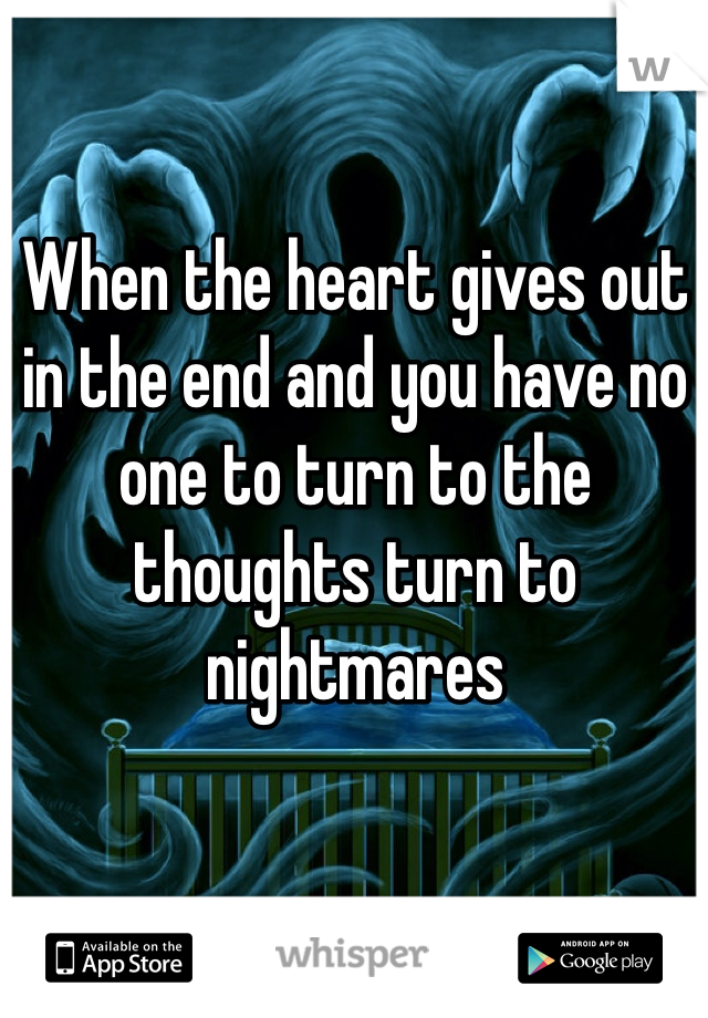 When the heart gives out in the end and you have no one to turn to the thoughts turn to nightmares