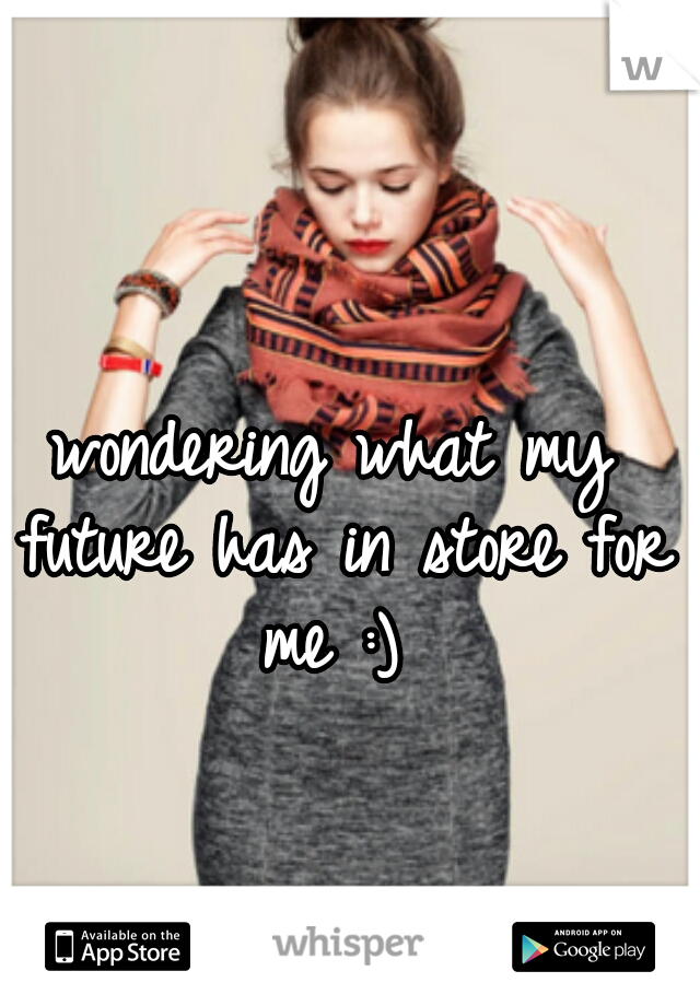 wondering what my future has in store for me :)