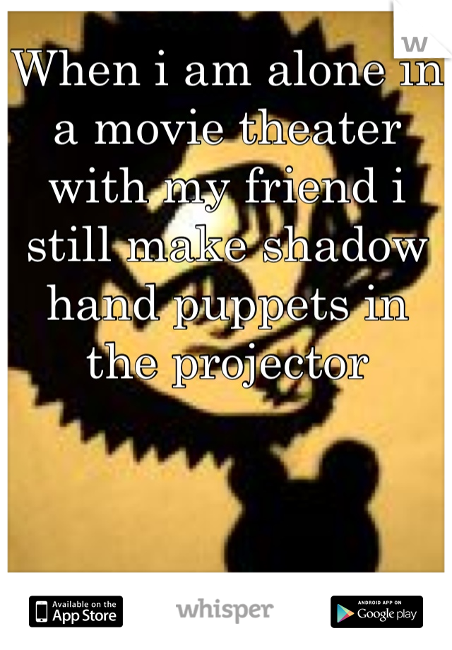 When i am alone in a movie theater  with my friend i still make shadow hand puppets in the projector