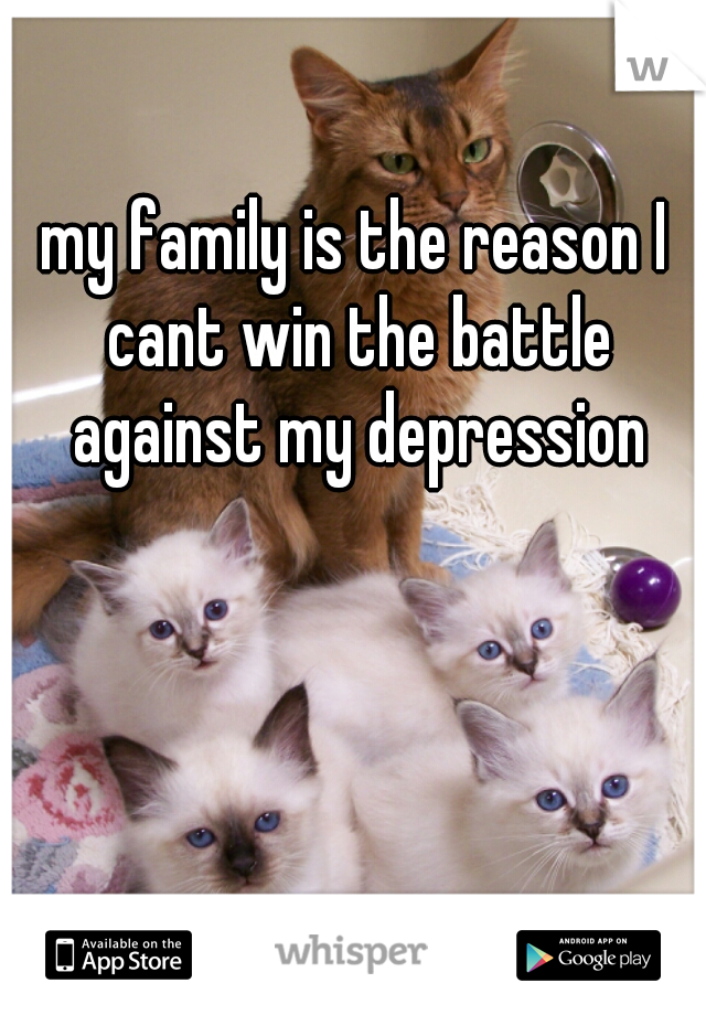 my family is the reason I cant win the battle against my depression