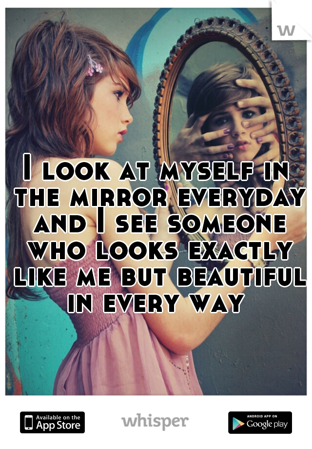 I look at myself in the mirror everyday and I see someone who looks exactly like me but beautiful in every way