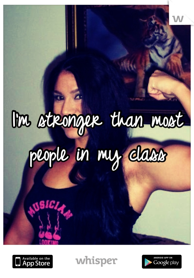 I'm stronger than most people in my class