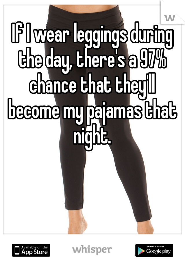 If I wear leggings during the day, there's a 97% chance that they'll become my pajamas that night.